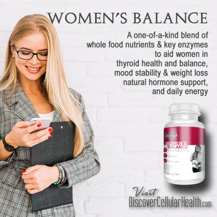 WOMEN'S BALANCE SUPPLEMENTS address the nutritional aid for thyroid health, blood circulation, mood stability, mental clarity, and female hormone support and more with whole food, plant based ingredients. Available at DiscoverCellularHealth.com